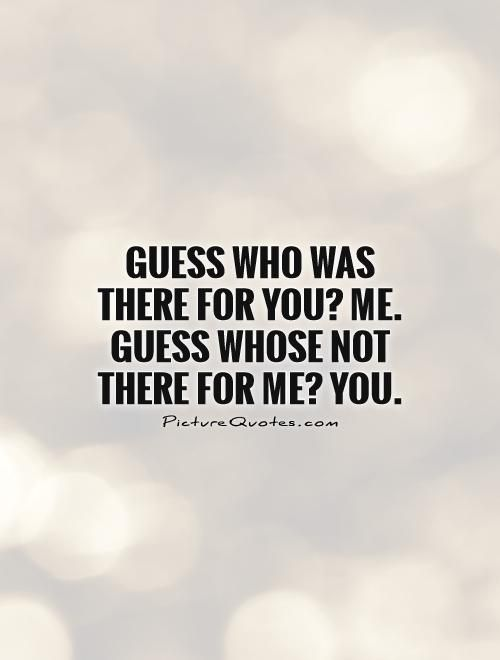 Guess who was there for you? Me. Guess whose not there for me? You. Taken for granted quotes on PictureQuotes.com.