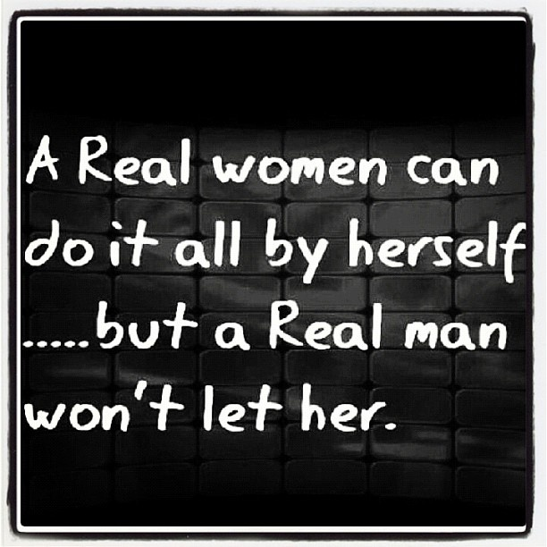 A real woman can do it all by herself... but a real man won't let her
