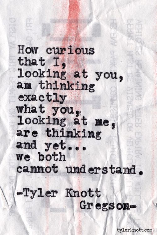 How curious that I, looking at you, am thinking exactly what you,