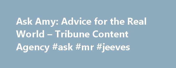 Ask Amy: Advice for the Real World – Tribune Content Agency #ask #mr #jeeves http://ask.nef2.com/2017/05/02/ask-amy-advice-for-the-real-world-tribune-content-agency-ask-mr-jeeves/  #ask a # Ask Amy: Advice for the real world by Amy Dickinson In the tradition of the great personal advice columnists, the Chicago Tribune's Amy Dickinson is a plainspoken straight shooter who relates to readers of all ages. A solid reporter, she researches topics of interest to her readers and then answers their…