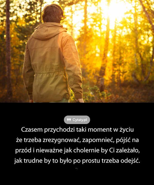 Czasem Przychodzi Taki Moment W Zyciu Ze Trzeba Zrezygnowac Zapomniec In 2020 Cytaty Duchowe Mocne Cytaty Cytaty Zyciowe
