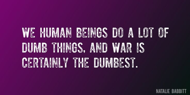 Quote by Natalie Babbitt => We human beings do a lot of dumb things, and war is certainly the dumbest.