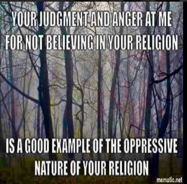 judgement and anger at me for not believing in your religion is a good example of the oppressive nature of your religion.