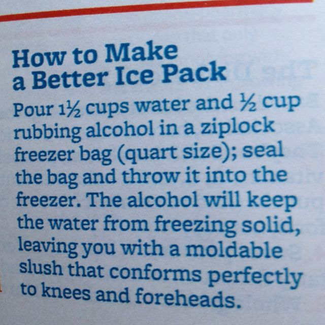 Homemade Ice Pack. Pour 1-1/2 cups of water and 1/2 cup rubbing alcohol in a ziplock freezer bag (quart size); seal the bag and throw it into the freezer. The alcohol will keep the water from freezing solid, leaving you with a moldable slush that conforms perfectly to knees and foreheads.