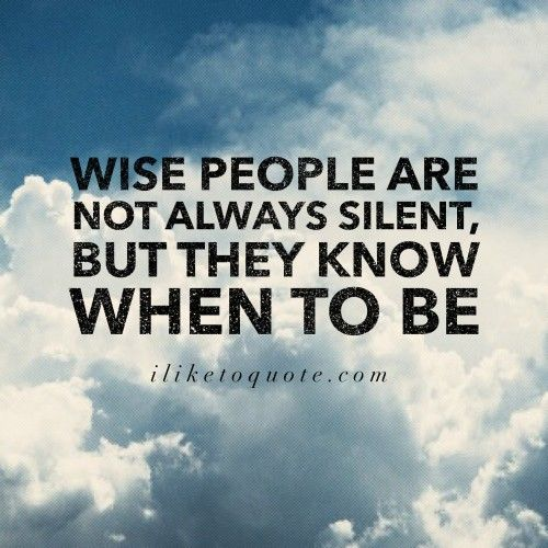 Wise people are not always silent, but they know when to be. #wisdom #quotes #sayings