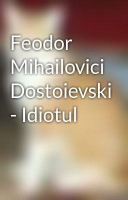 """Citește """"Feodor Mihailovici Dostoievski - Idiotul"""""""