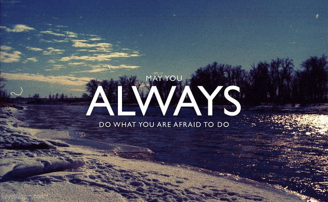 May you always do what you are afraid to do quote live courage do wisdom afraid chance