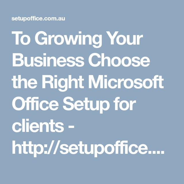 To Growing Your Business Choose the Right Microsoft Office Setup for clients - http://setupoffice.com.au/