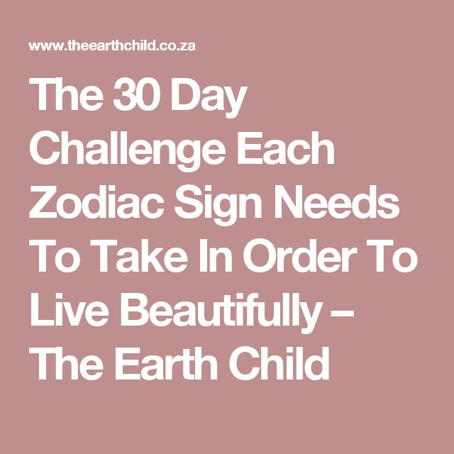 The 30 Day Challenge Each Zodiac Sign Needs To Take In Order To Live Beautifully – The Earth Child
