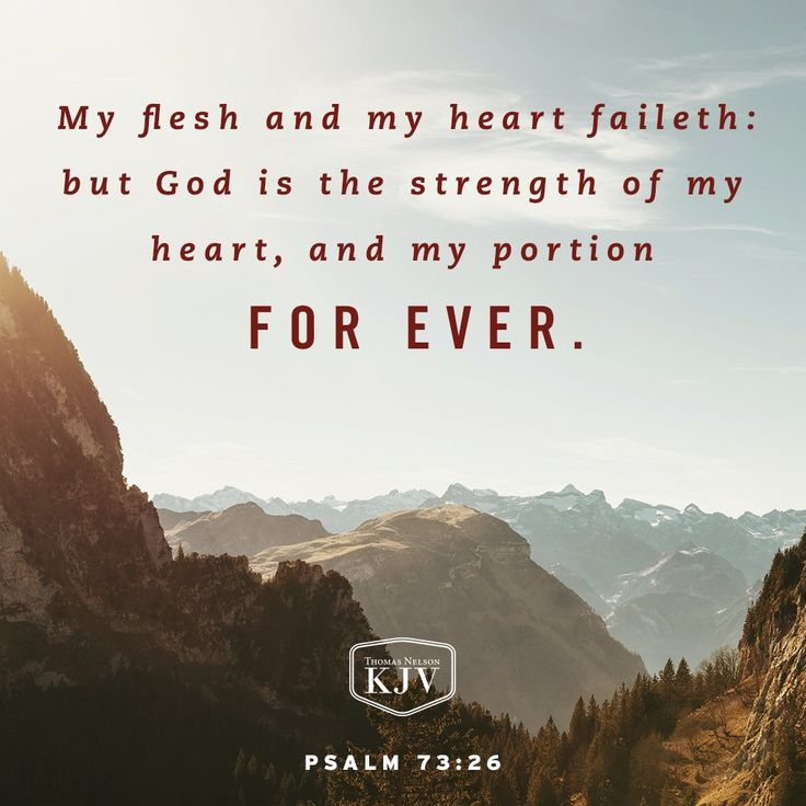 25 Whom have I in heaven but thee? and there is none upon earth that I desire beside thee.26 My flesh and my heart faileth: but God is the strength of my heart, and my portion for ever. Psalm 73:25-26