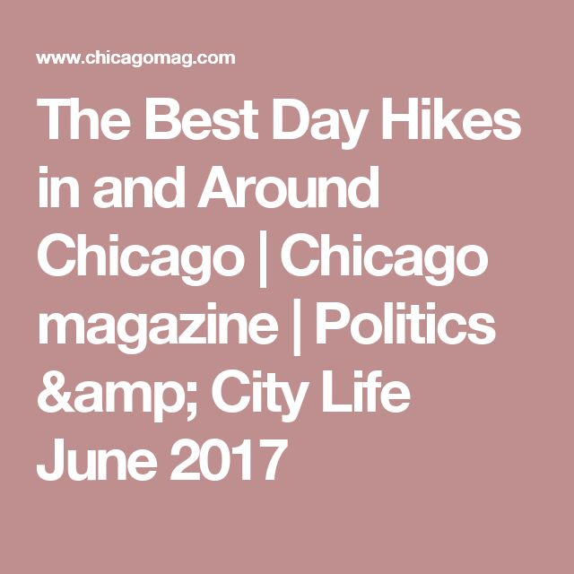 The Best Day Hikes in and Around Chicago |   Chicago magazine       | Politics & City Life June 2017