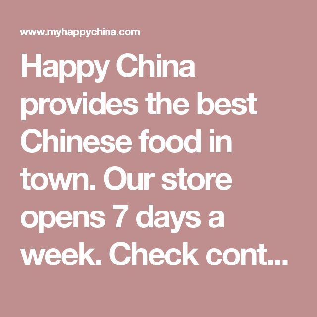 Happy China provides the best Chinese food in town. Our store opens 7 days a week. Check contact / location to see the details.  Order Your Foods Online For pickup, you can order your food online. The benefit is you have enough time to customize your order without errors in communication.