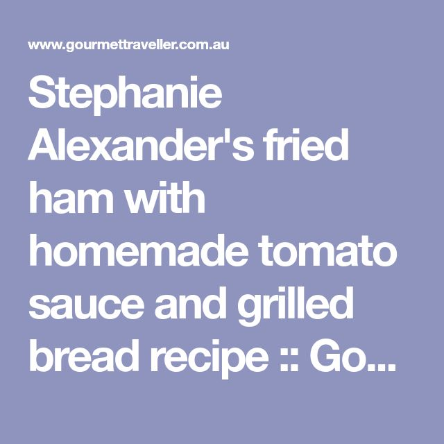 Stephanie Alexander's fried ham with homemade tomato sauce and grilled bread recipe :: Gourmet Traveller