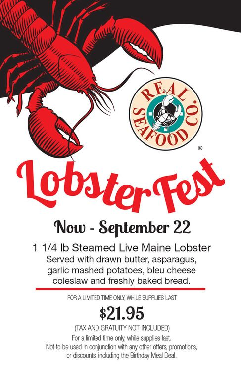Now Through September 22nd!  1 1/4 lb Steamed Live Maine Lobster Served with drawn butter, asparagus, garlic mashed potatoes, bleu cheese coleslaw and freshly baked bread  $21.95(tax and gratuity not included)   For a limited time only, while supplies last. Not to be used in conjunction with any other offers, promotions, discounts, including the Birthday Meal Deal.
