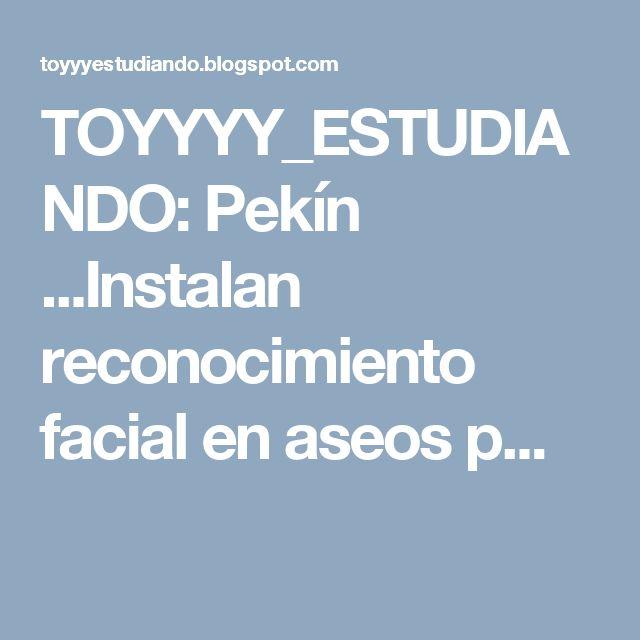 TOYYYY_ESTUDIANDO: Pekín ...Instalan reconocimiento facial en aseos p...