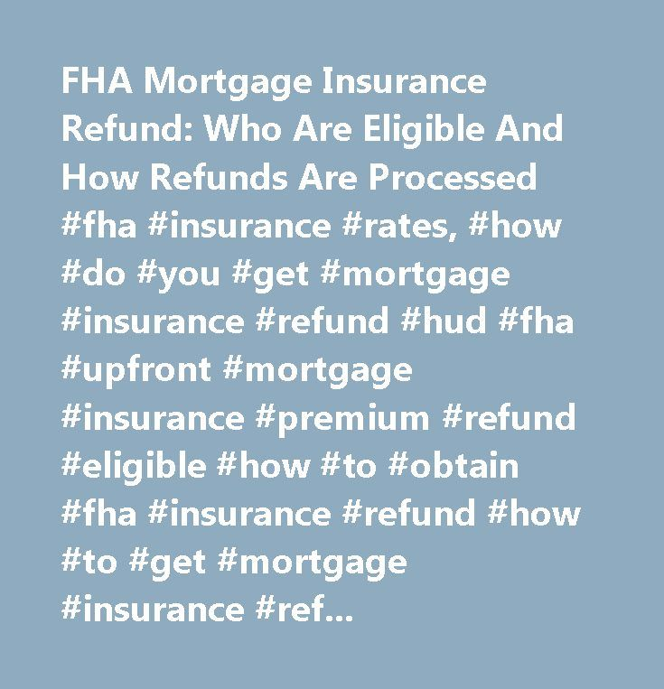 FHA Mortgage Insurance Refund: Who Are Eligible And How Refunds Are Processed #fha #insurance #rates, #how #do #you #get #mortgage #insurance #refund #hud #fha #upfront #mortgage #insurance #premium #refund #eligible #how #to #obtain #fha #insurance #refund #how #to #get #mortgage #insurance #refund #fha #refund…