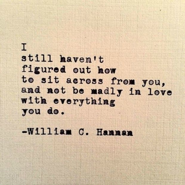 "Love quote idea - ""I still haven't figured out how to sit across from you, and not be madly in love with everything you do."" — William C. Hannan Courtesy of YourTango"