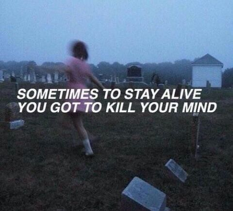 Sometimes to stay alive you've got to kill your mind