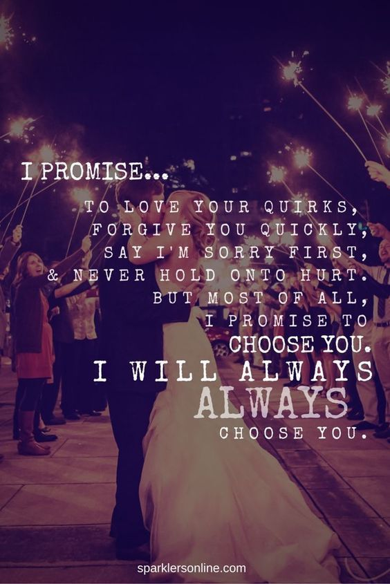 I promise to love your quirks, forgive you quickly, say I'm sorry first & never hold onto hurt. But most of all, I promise to choose you. I will always choose you.