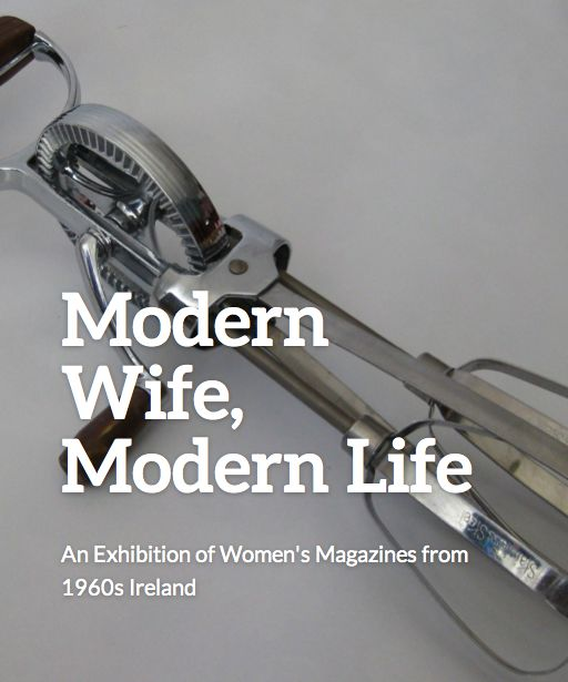 ** New Exhibition **  A new exhibition exploring the representation and perceptions of the Irish housewife in the 1960s as seen through the pages of women's magazines will run at the National Print Museum of Ireland between August and October 2015.  Visit the exhibition website for updates: http://modernwifemodernlifeexhibition.com