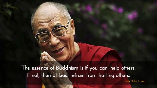 """Help or at least don't hurt ~ 14th Dalai Lama http://justdharma.com/s/r76ul  The essence of Buddhism is if you can, help others. If not, then at least refrain from hurting others.  – 14th Dalai Lama  from the book """"Words Of Wisdom: Quotes by His Holiness the Dalai Lama"""" ISBN: 978-0740710032…"""