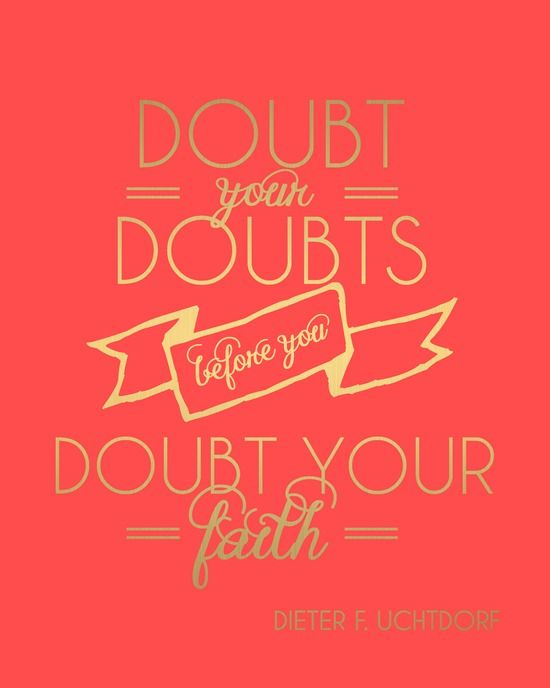Printable // Doubt your Doubts before you Doubt your Faith // General Conference October 2013 // President Uchtdorf #ldsconf