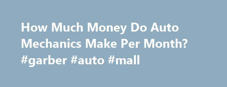 How Much Money Do Auto Mechanics Make Per Month? #garber #auto #mall http://japan.remmont.com/how-much-money-do-auto-mechanics-make-per-month-garber-auto-mall/  #auto mechanic salary # Other People Are Reading Average Salary The average salary for an automotive technician in 2008 was $2,970 per month according to the U.S. Bureau of Labor Statistics. The low-end of the salary range was $9.56 an hour or approximately $1682 per month. The high-end of the salary range was $28.71 an hour or $5053…