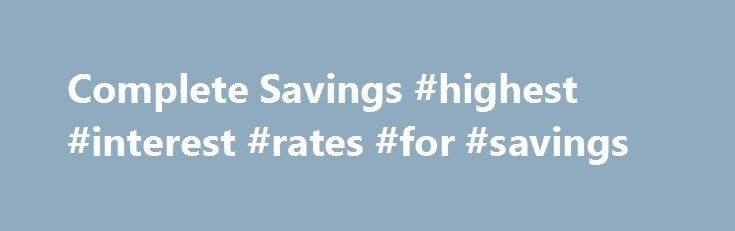 Complete Savings #highest #interest #rates #for #savings http://savings.remmont.com/complete-savings-highest-interest-rates-for-savings/  Please note retailers, discounts and offers in the Complete Savings programme are updated often and...