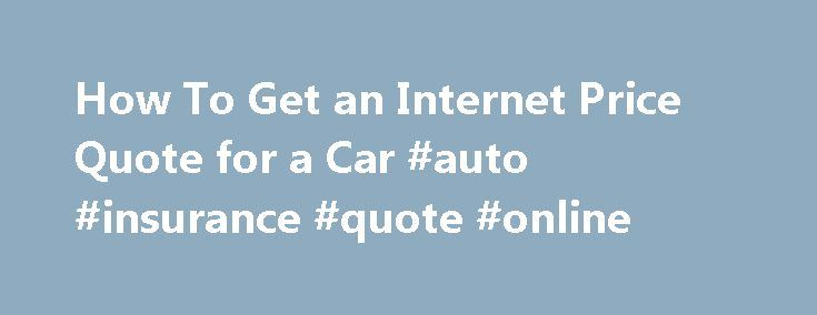 How To Get an Internet Price Quote for a Car #auto #insurance #quote #online http://remmont.com/how-to-get-an-internet-price-quote-for-a-car-auto-insurance-quote-online/  #car quotes online # How To Get an Internet Price Quote for a Car 1 of 3 Getting an up-front price for a new car by e-mail is a great improvement over the old days of car buying. Then, you had to physically visit car lots and talk to salespeople who often were reluctant to name their price on a vehicle. Now, there is a…