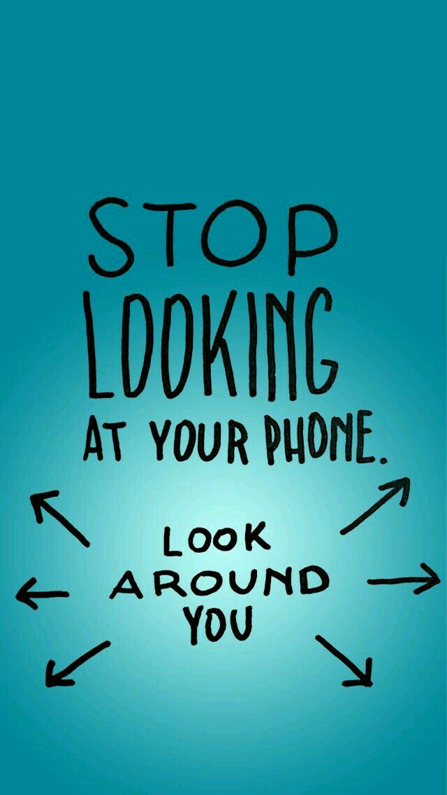 Stop looking at your phone. Look around you. | wallpaper ...