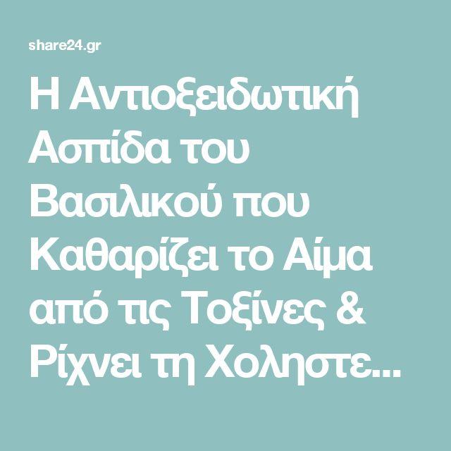 Η Αντιοξειδωτική Ασπίδα του Βασιλικού που Καθαρίζει το Αίμα από τις Τοξίνες & Ρίχνει τη Χοληστερίνη - share24.gr