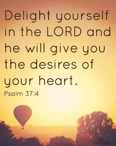 """Delight yourself in the LORD and he will give you the desires of your heart."" Psalm 37:4"