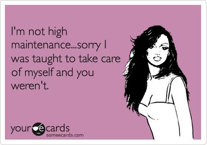 I'm not high maintenance!