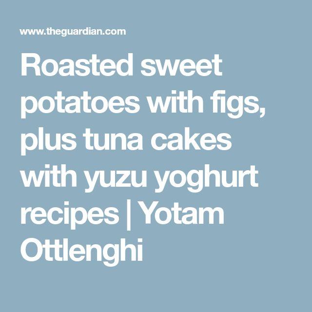 Roasted sweet potatoes with figs, plus tuna cakes with yuzu yoghurt recipes | Yotam Ottlenghi