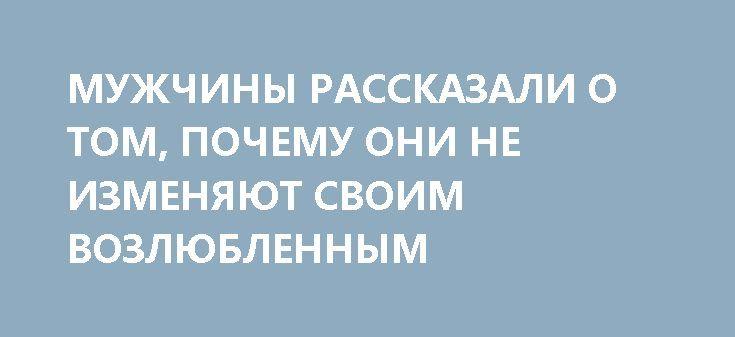 МУЖЧИНЫ РАССКАЗАЛИ О ТОМ, ПОЧЕМУ ОНИ НЕ ИЗМЕНЯЮТ СВОИМ ВОЗЛЮБЛЕННЫМ http://rusdozor.ru/2017/07/06/muzhchiny-rasskazali-o-tom-pochemu-oni-ne-izmenyayut-svoim-vozlyublennym/  Недавно у меня был пост под названием «А правда, что все мужчины изменяют?». Нет, конечно. Неправда. Я знаю мужчин, которые не изменяют. Нет, они не просто говорят о своей верности, они и правда верны своим женщинам. Верность – это про ...