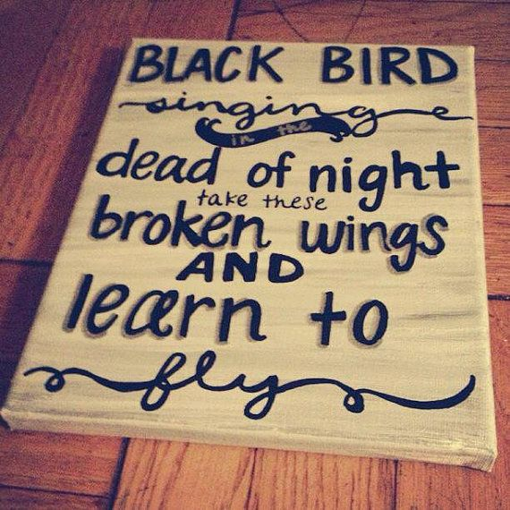 Blackbird singing in the dead of night Take these broken wings and learn to fly  All your life You were only waiting for this moment to arise.