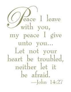 John 14:27  Peace I leave with you, my peace I give unto you. Let not your heart be troubled, neither let it be afraid.