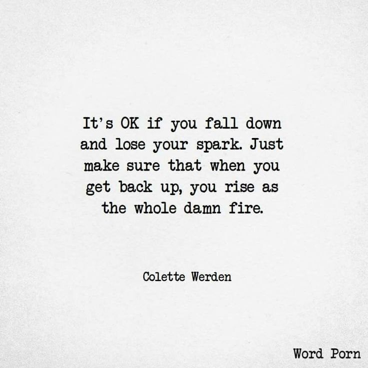 it's ok if you fall down and lose your spark. just make sure when you get back up, you rise as the whole damn fire. - Colette Werden #WordPorn