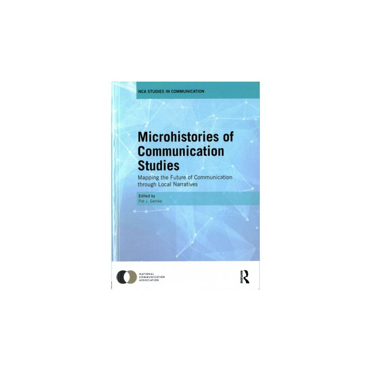 Microhistories of Communication Studies : Mapping the Future of Communication Through Local Narratives