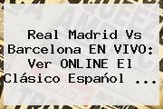 http://tecnoautos.com/wp-content/uploads/imagenes/tendencias/thumbs/real-madrid-vs-barcelona-en-vivo-ver-online-el-clasico-espanol.jpg Real Madrid vs Barcelona. Real Madrid vs Barcelona EN VIVO: ver ONLINE el clásico español ..., Enlaces, Imágenes, Videos y Tweets - http://tecnoautos.com/actualidad/real-madrid-vs-barcelona-real-madrid-vs-barcelona-en-vivo-ver-online-el-clasico-espanol/