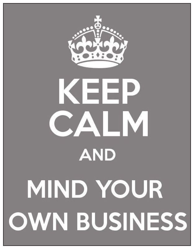 Keep Calm And Mind Your Own Business Keep Calm And