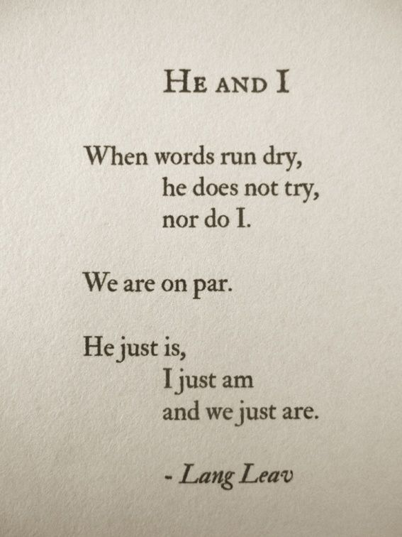he and I when words run dry, he does not try, nor do I. We are on par. He just it, I just am and we just are.