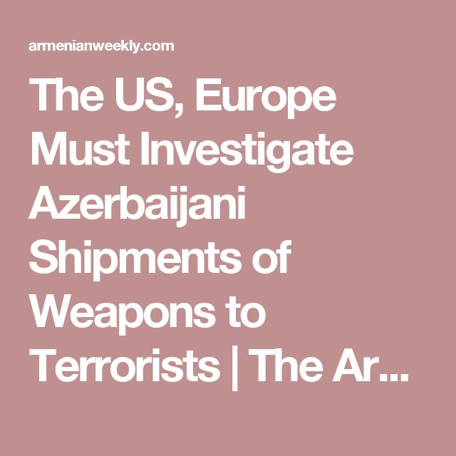 The US, Europe Must Investigate Azerbaijani Shipments of Weapons to Terrorists | The Armenian Weekly
