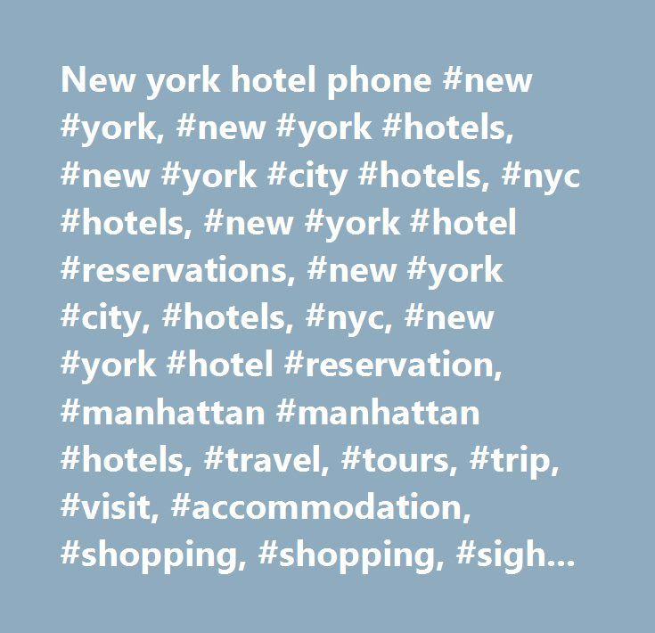 New york hotel phone #new #york, #new #york #hotels, #new #york #city #hotels, #nyc #hotels, #new #york #hotel #reservations, #new #york #city, #hotels, #nyc, #new #york #hotel #reservation, #manhattan #manhattan #hotels, #travel, #tours, #trip, #visit, #accommodation, #shopping, #shopping, #sights, #theater, #museums, #sports, #events, #nightlife, #clubs, #broadway, #shows, #music…