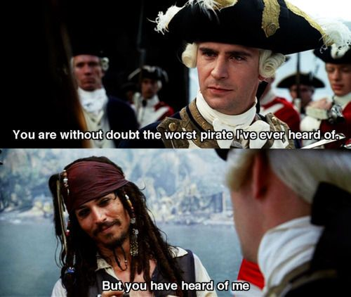 """Pirates of the Caribbean! """"Captain Jack is the worst pirate I've ever heard of,"""" (meaning for that to be a compliment)"""