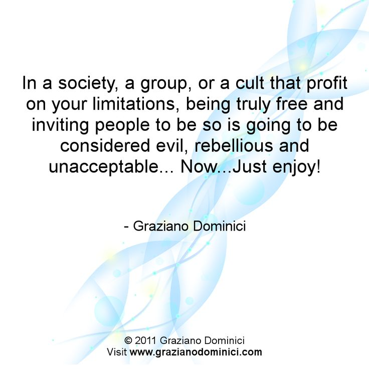 In a society, a group, or a cult that profit on your limitations, being truly free and inviting people to be so is going to be considered evil, rebellious and unacceptable...Now...Just enjoy! - © 2011 Graziano Dominici