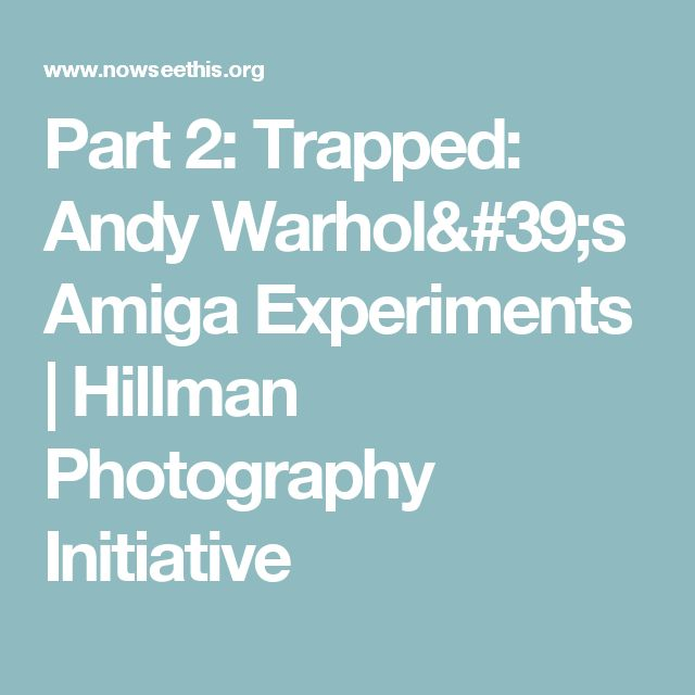 Part 2: Trapped: Andy Warhol's Amiga Experiments  | Hillman Photography Initiative