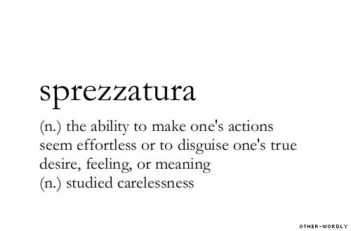 sperezzatura (n.) the ability to make one's actions seem effortless or to disguise one's true desire, feeling, or meaning. (n.) studied carelessness.
