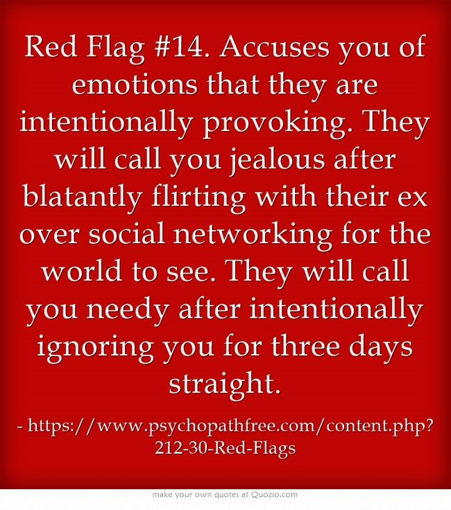 Red Flag #14. Accuses you of emotions that they are intentionally provoking. They will call you jealous after blatantly flirting with their ex over social networking for the world to see. They will call you needy after intentionally ignoring you for three days straight.