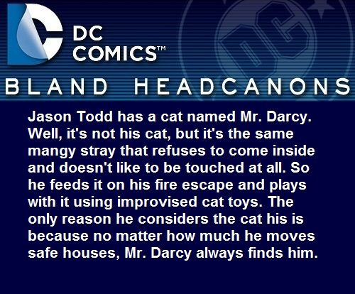""""""" Jason Todd has a cat named Mr. Darcy. Well, it's not his cat, but it's the same mangy stray that refuses to come inside and doesn't like to be touched at all. So he feeds it on his fire escape and..."""